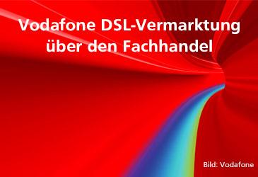 Vodafone DSL-Tarife für Ihre Kunden fast nur noch im Fachhandel buchbar